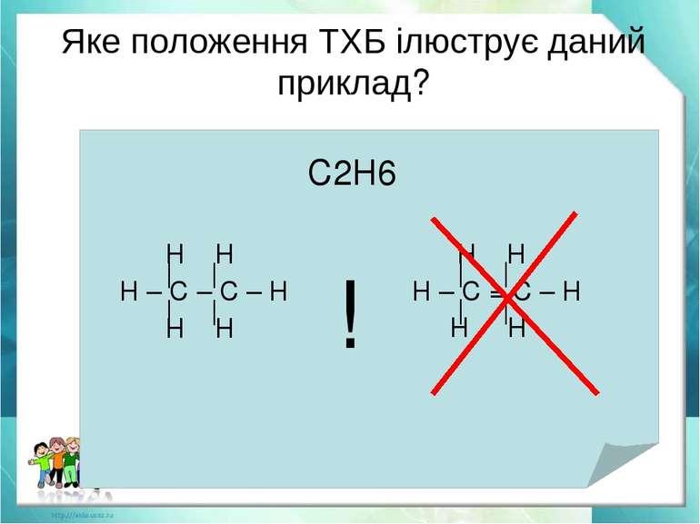 Яке положення ТХБ ілюструє даний приклад? С2Н6 Н Н | | Н – С – С – Н | | Н Н ...