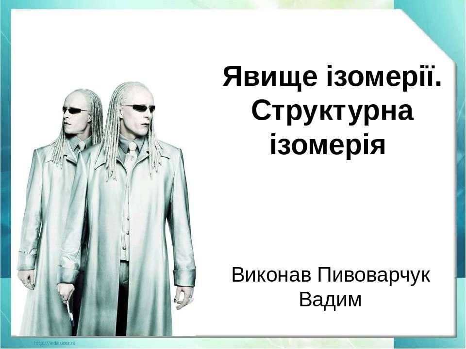 Явище ізомерії. Структурна ізомерія Виконав Пивоварчук Вадим