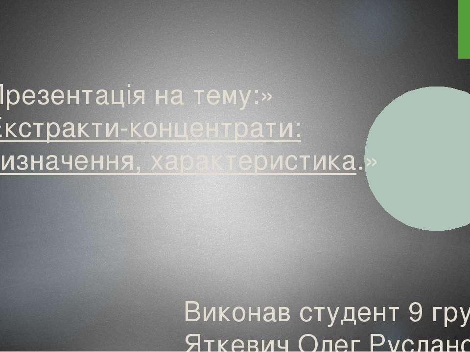 Презентація на тему:» Екстракти-концентрати: визначення, характеристика.» Вик...