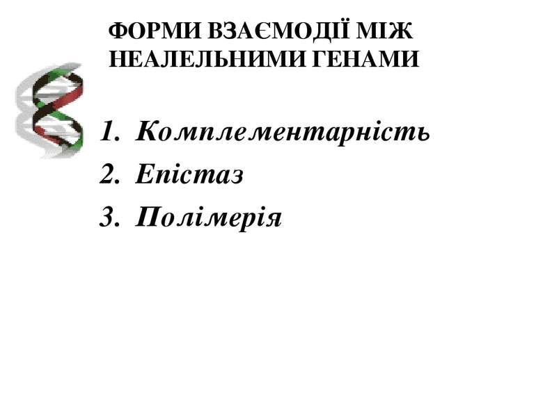 ФОРМИ ВЗАЄМОДІЇ МІЖ НЕАЛЕЛЬНИМИ ГЕНАМИ Комплементарність Епістаз Полімерія