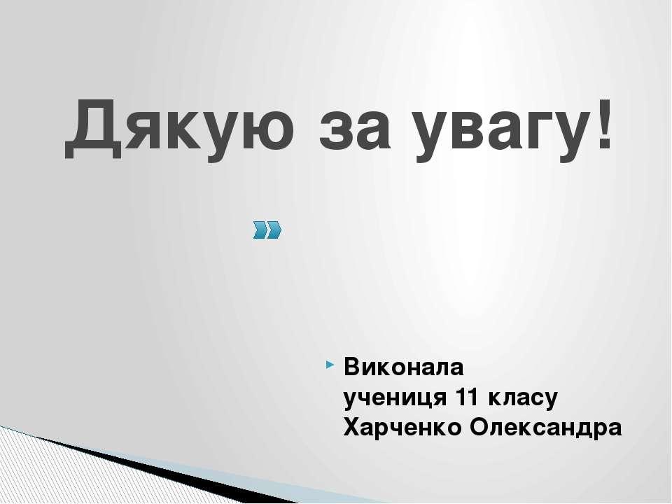 Дякую за увагу! Виконала учениця 11 класу Харченко Олександра