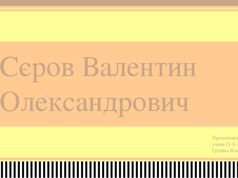 Сєров Валентин Олександрович Презентацію виконав учень 11-Б класу Грушка Влад...