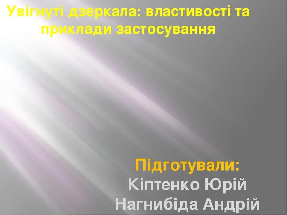 Увігнуті дзеркала: властивості та приклади застосування Підготували: Кіптенко...