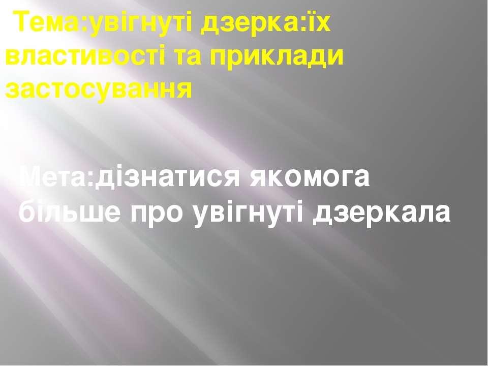 Тема:увігнуті дзерка:їх властивості та приклади застосування Мета:дізнатися я...