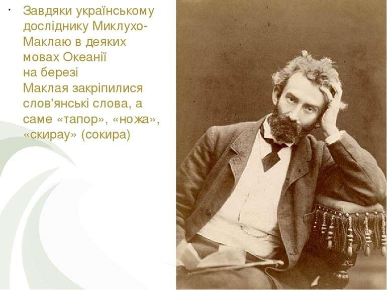 Завдяки українському дослідникуМиклухо-Маклаюв деяких мовах Океанії набере...