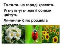 Та-та-та- на городі красота. Уть-уть-уть- жовті соняхи цвітуть. Ля-ля-ля- біл...