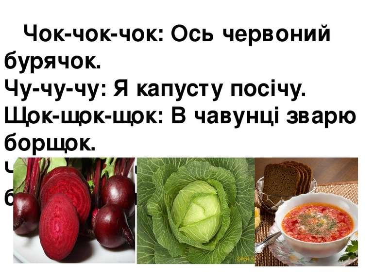 Чок-чок-чок:Ось червоний бурячок. Чу-чу-чу:Я капусту посічу. Щок-щок-щок:В...