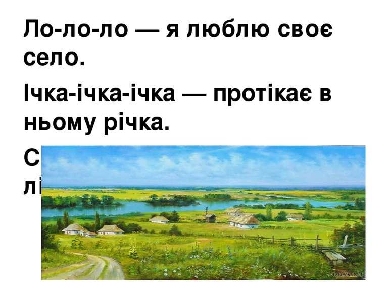 Ло-ло-ло — я люблю своє село. Ічка-ічка-ічка — протікає в ньому річка. Си-си-...