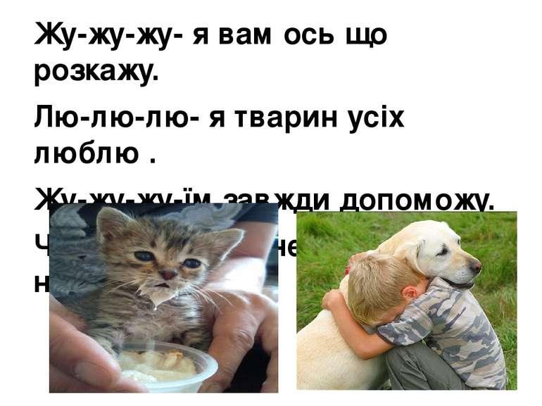 Жу-жу-жу- я вам ось що розкажу. Лю-лю-лю- я тварин усіх люблю . Жу-жу-жу-їм з...