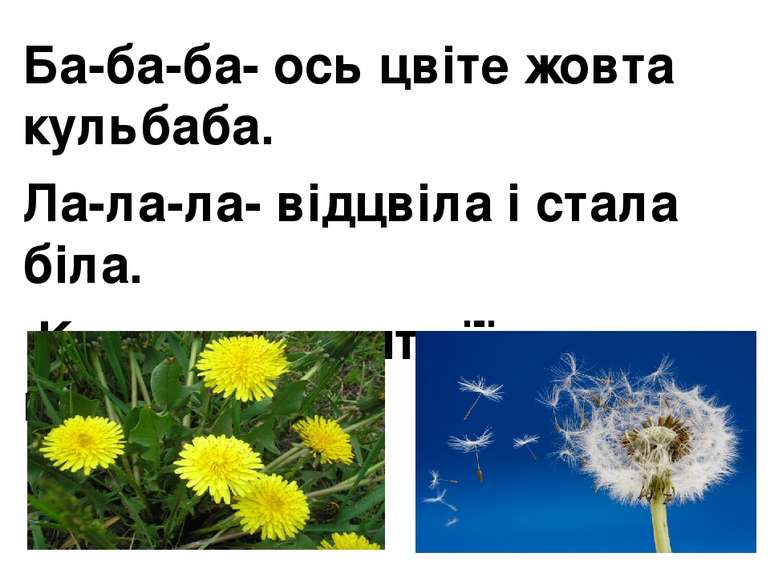 Ба-ба-ба- ось цвіте жовта кульбаба. Ла-ла-ла- відцвіла і стала біла. Ки-ки-ки...