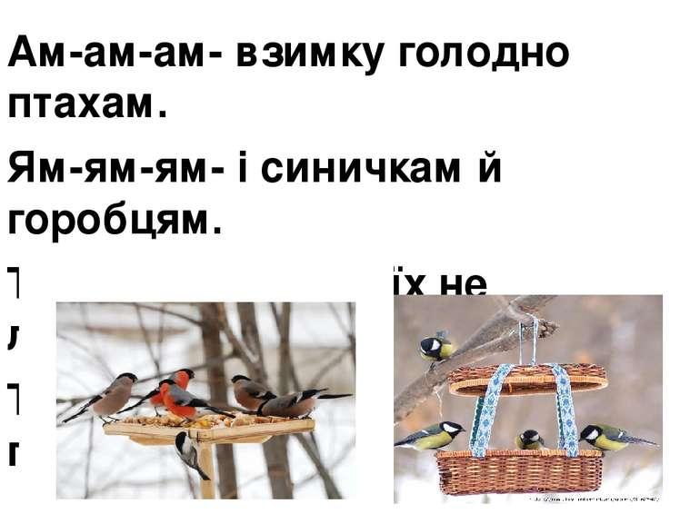 Ам-ам-ам- взимку голодно птахам. Ям-ям-ям- і синичкам й горобцям. Те-те-те- в...