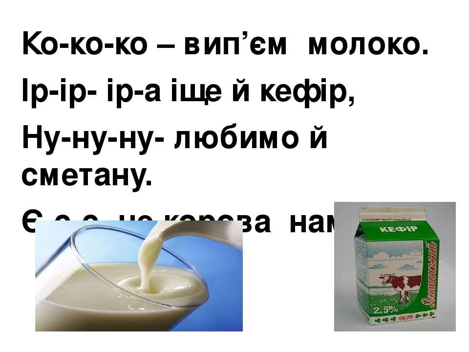 Ко-ко-ко – вип'єм молоко. Ір-ір- ір-а іще й кефір, Ну-ну-ну- любимо й сметан...
