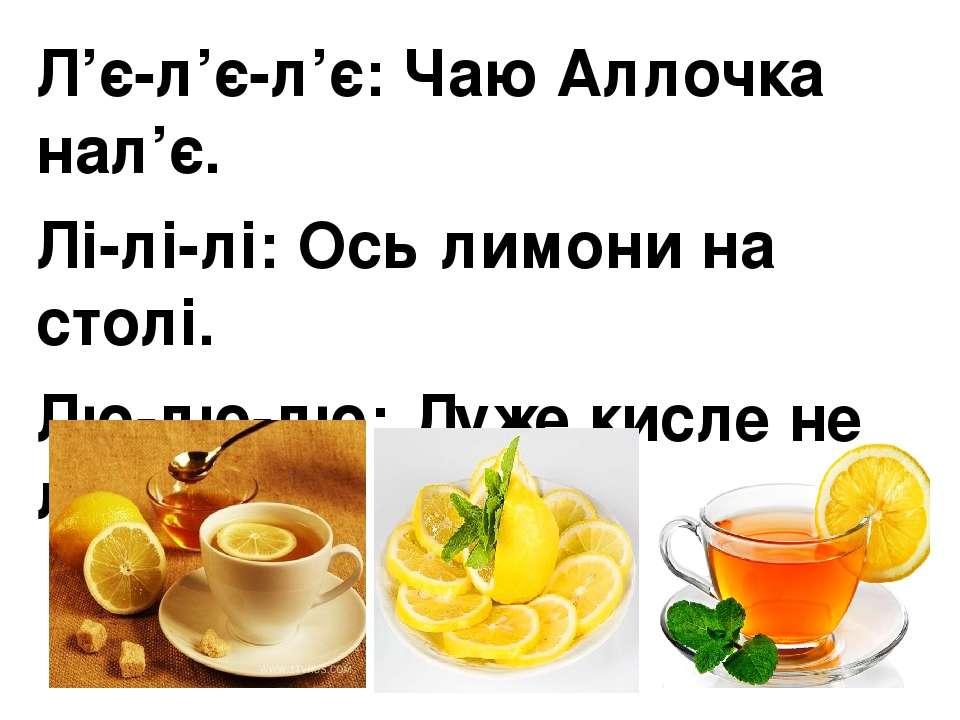 Л'є-л'є-л'є:Чаю Аллочка нал'є. Лі-лі-лі:Ось лимони на столі. Лю-лю-лю:Дуже...