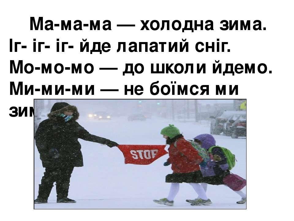 Ма-ма-ма — холодна зима. Іг- іг- іг- йде лапатий сніг. Мо-мо-мо — до школи ...
