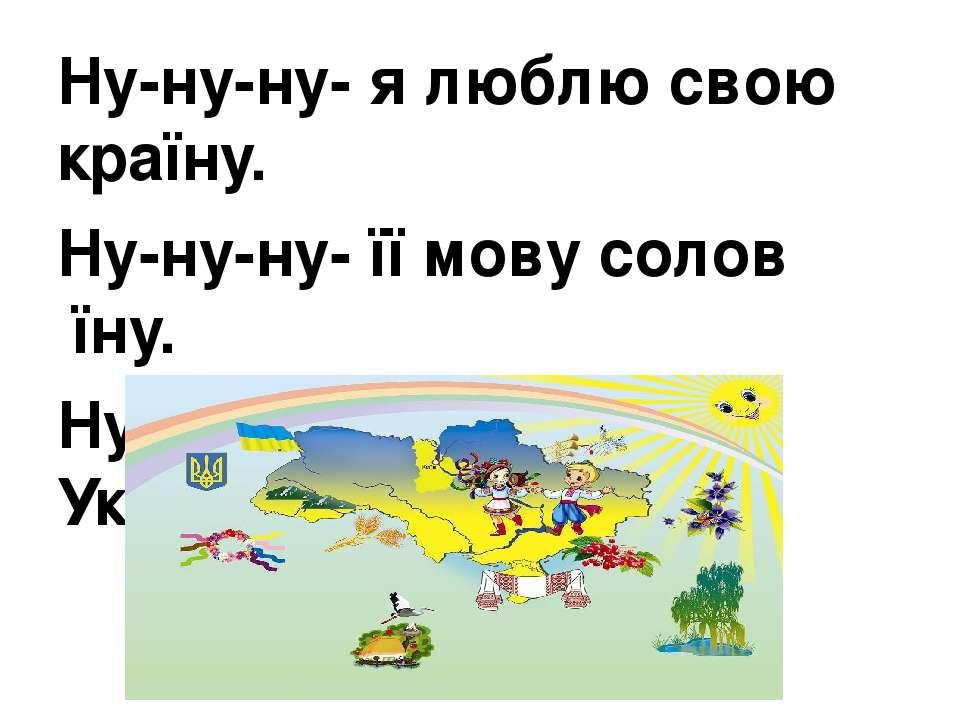 Ну-ну-ну- я люблю свою країну. Ну-ну-ну- її мову солов′їну. Ну-ну-ну- мою рід...