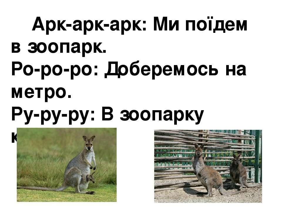 Арк-арк-арк: Ми поїдем в зоопарк. Ро-ро-ро:Доберемось на метро. Ру-ру-ру:В ...