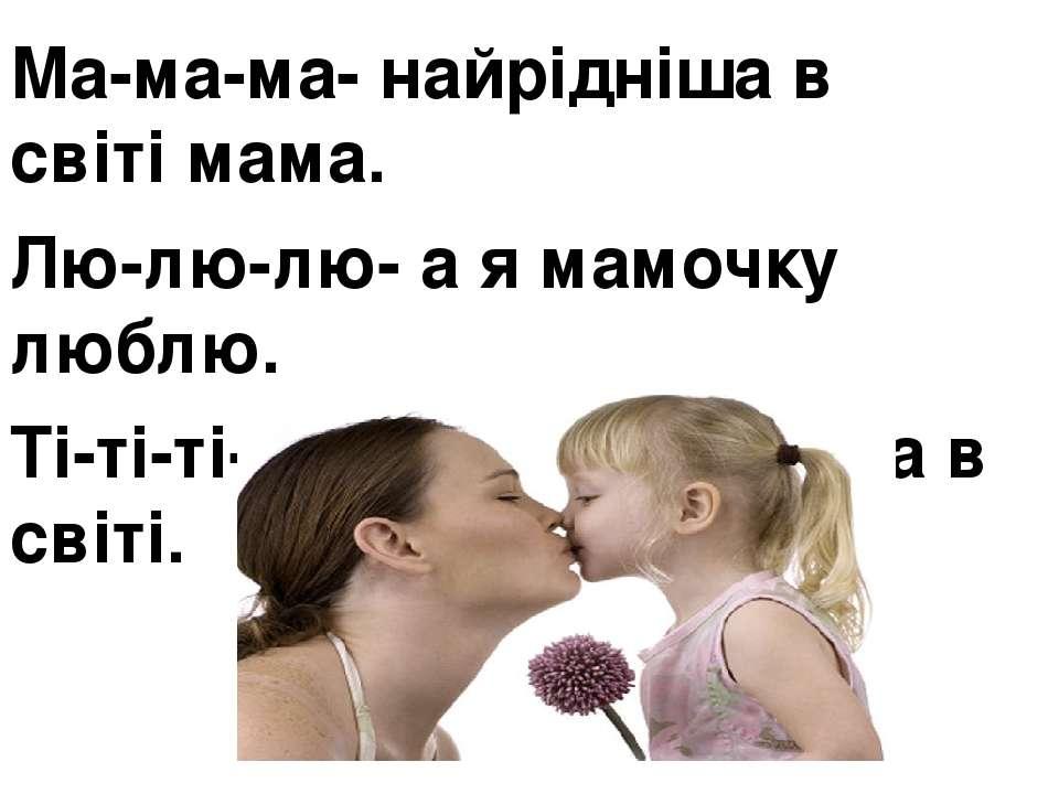Ма-ма-ма- найрідніша в світі мама. Лю-лю-лю- а я мамочку люблю. Ті-ті-ті- ,бо...