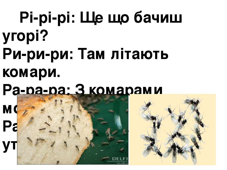 Рі-рі-рі: Ще що бачиш угорі? Ри-ри-ри:Там літають комари. Ра-ра-ра:З комара...