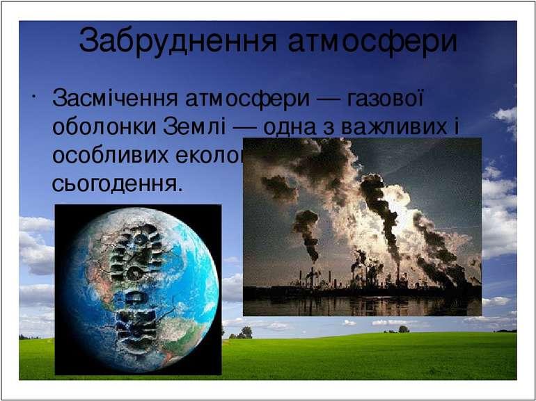 Забруднення атмосфери Засмічення атмосфери — газової оболонки Землі — одна з ...
