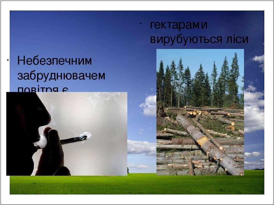 Небезпечним забруднювачем повітря є тютюновий дим гектарами вирубуються ліси