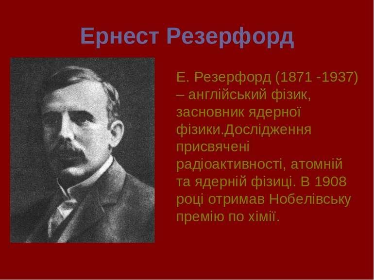 Ернест Резерфорд Е. Резерфорд (1871 -1937) – англійський фізик, засновник яде...