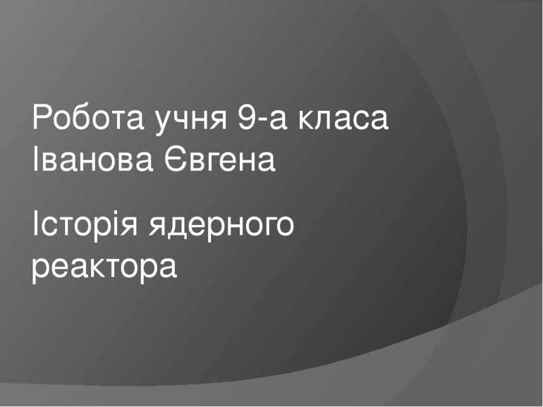 Історія ядерного реактора Робота учня 9-а класа Іванова Євгена