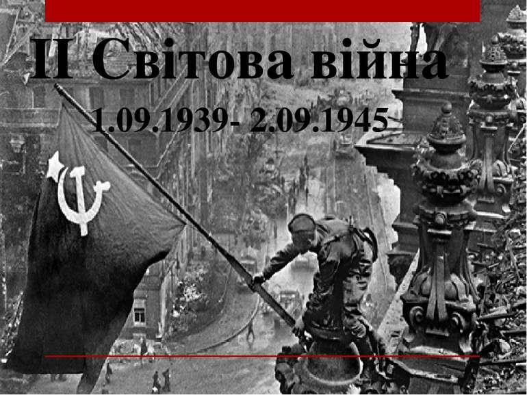 ІІ Світова війна 1.09.1939- 2.09.1945