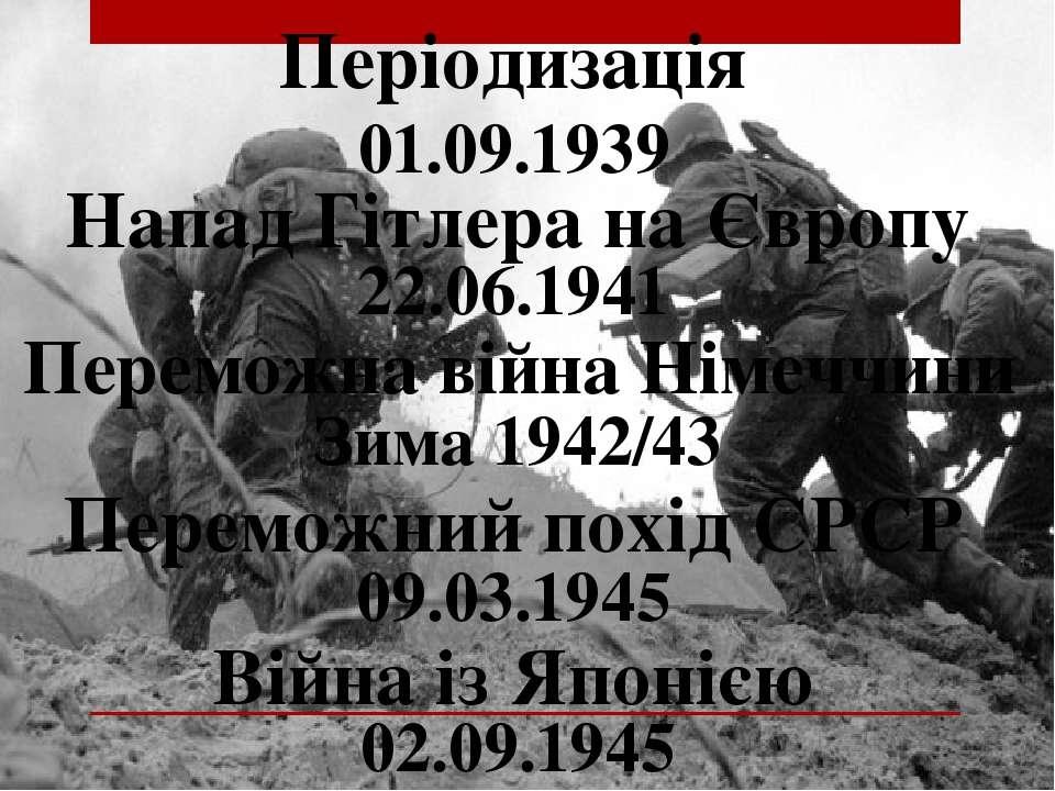 Періодизація 01.09.1939 Напад Гітлера на Європу Зима 1942/43 Переможна війна ...
