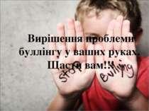 Вирішення проблеми буллінгу у ваших руках. Щасти вам!!!
