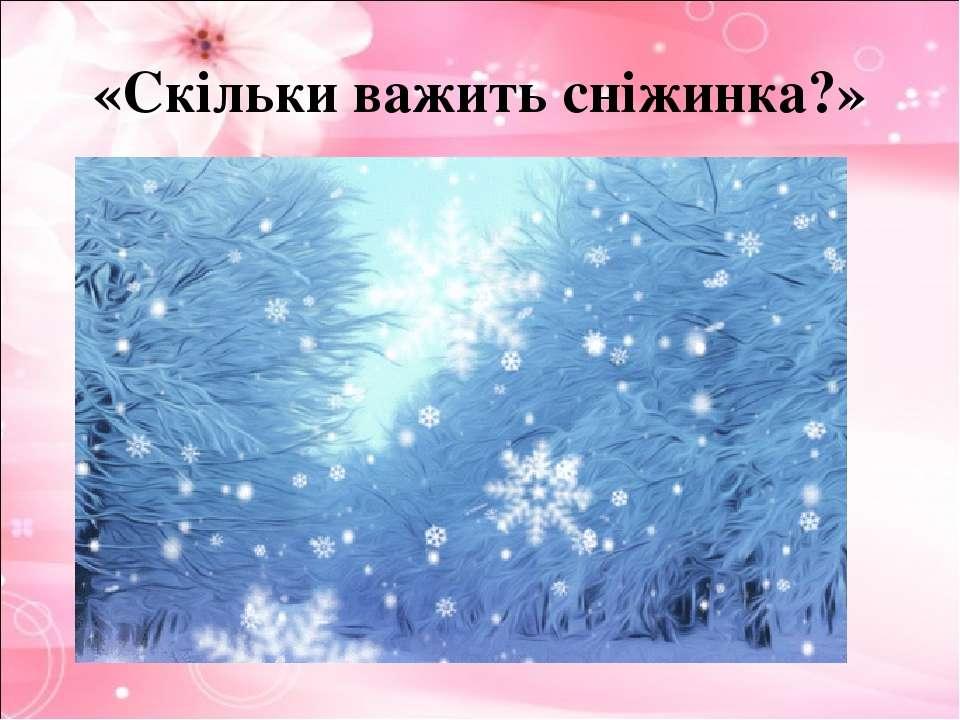 «Скільки важить сніжинка?»
