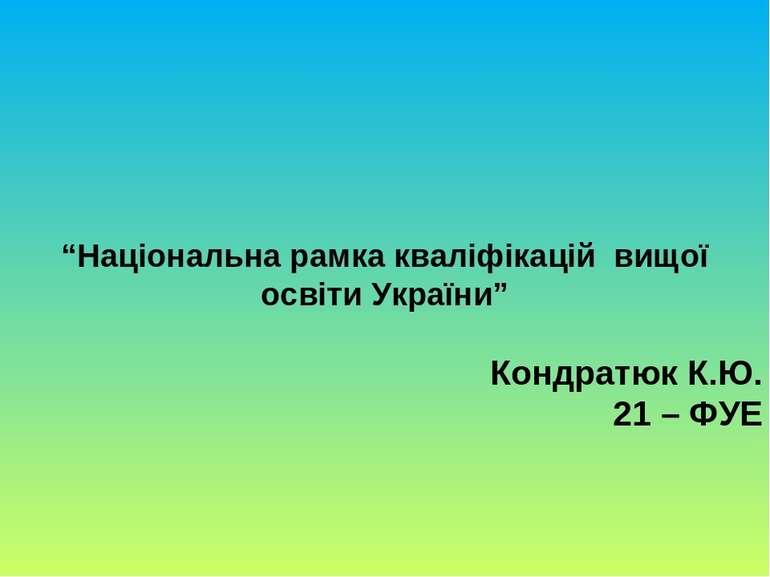 """""""Національна рамка кваліфікацій вищої освіти України"""" Кондратюк К.Ю. 21 – ФУЕ"""