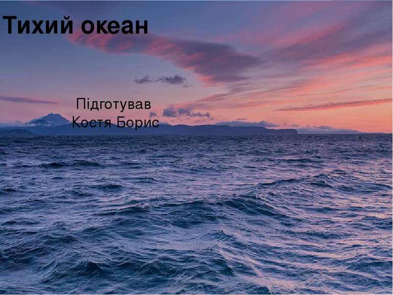 Тихий океан Підготував Костя Борис