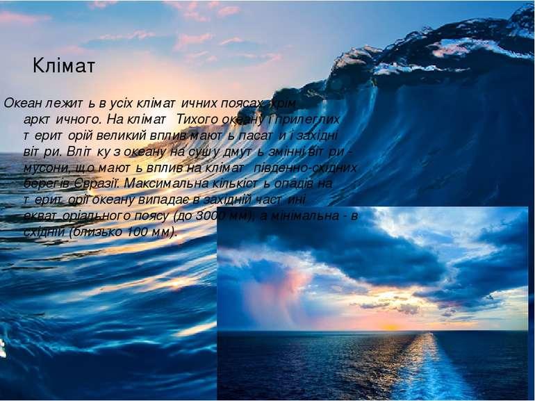 Клімат Океан лежить в усіх кліматичних поясах, крім арктичного. На клімат Тих...
