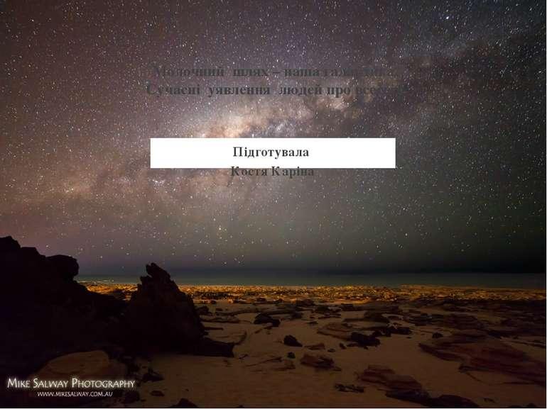 Підготувала Костя Каріна Молочний шлях – наша галактика. Сучасні уявлення люд...