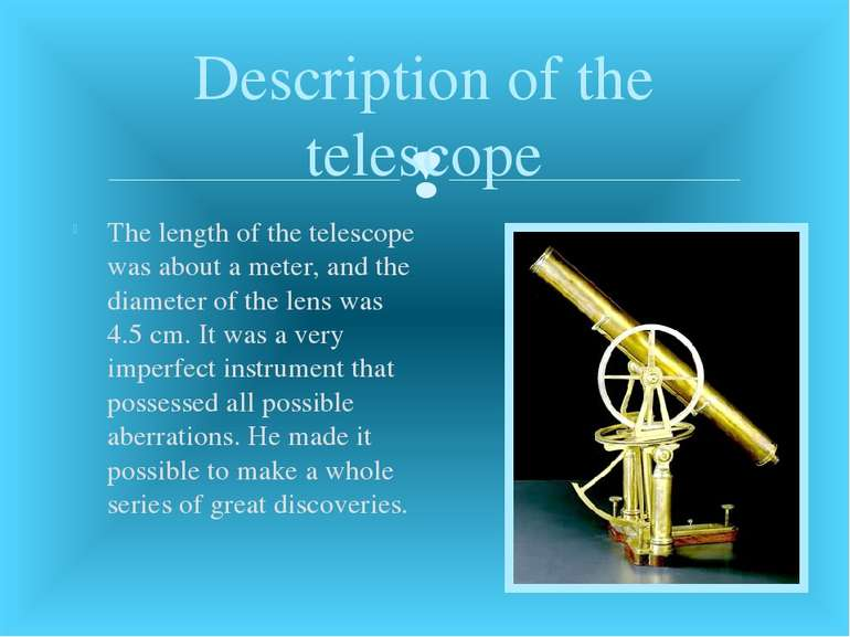 The length of the telescope was about a meter, and the diameter of the lens w...