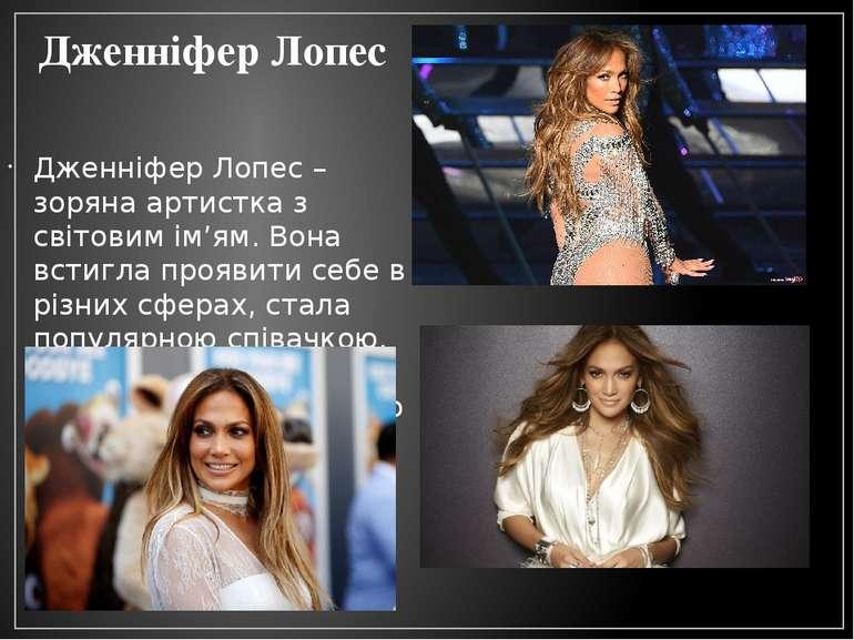 Дженніфер Лопес Дженніфер Лопес – зоряна артистка з світовим ім'ям. Вона всти...