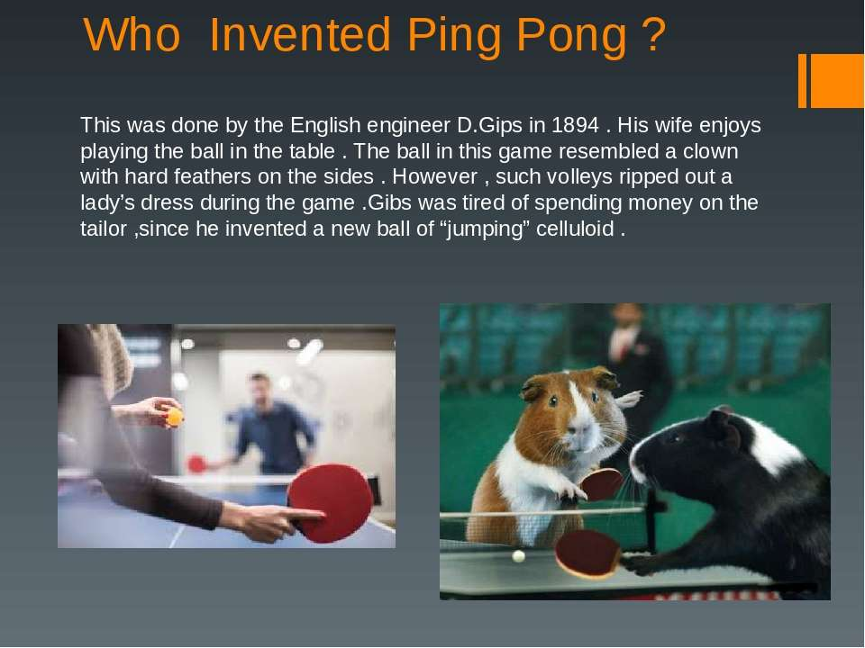 Who Invented Ping Pong ? This was done by the English engineer D.Gips in 1894...