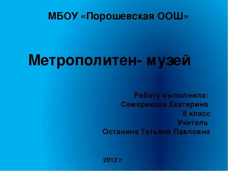 Метрополитен- музей Работу выполнила: Семерикова Екатерина 8 класс Учитель Ос...