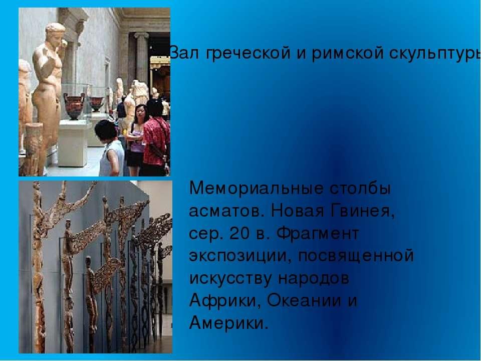 Зал греческой и римской скульптуры Мемориальные столбы асматов. Новая Гвинея,...