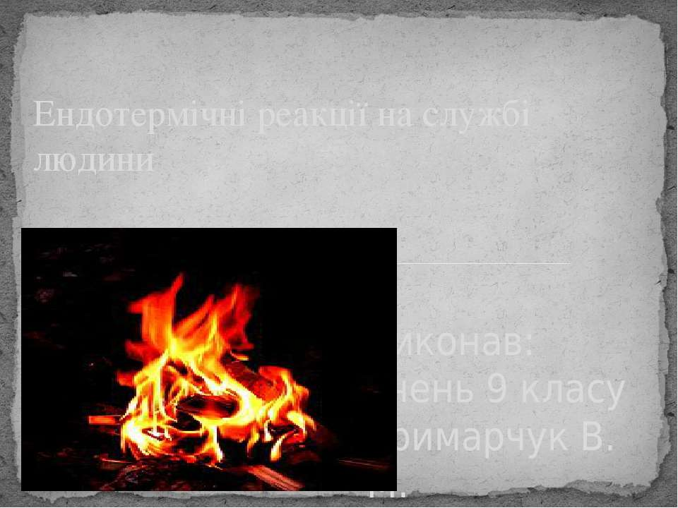 Виконав: учень 9 класу Гримарчук В. М. Ендотермічні реакції на службі людини