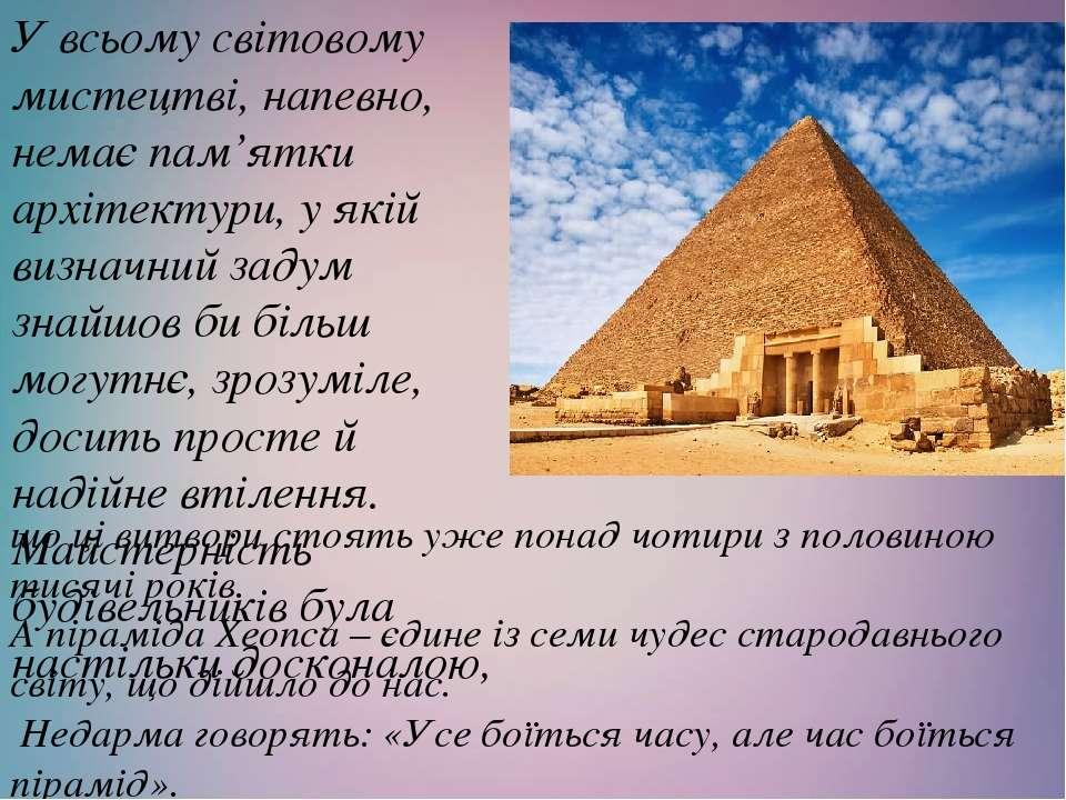 що ці витвори стоять уже понад чотири з половиною тисячі років. А піраміда Хе...