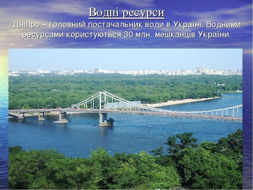 Водні ресурси Дніпро – головний постачальник води в Україні. Водними ресурсам...