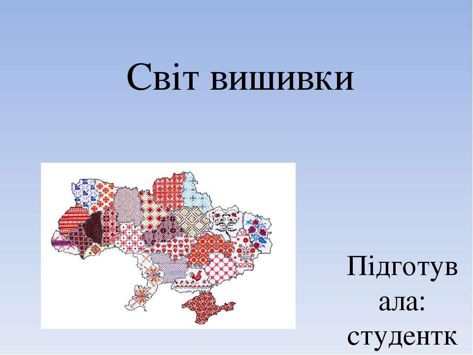 Світ вишивки Підготувала: студентка 42 групи Мирошник С.