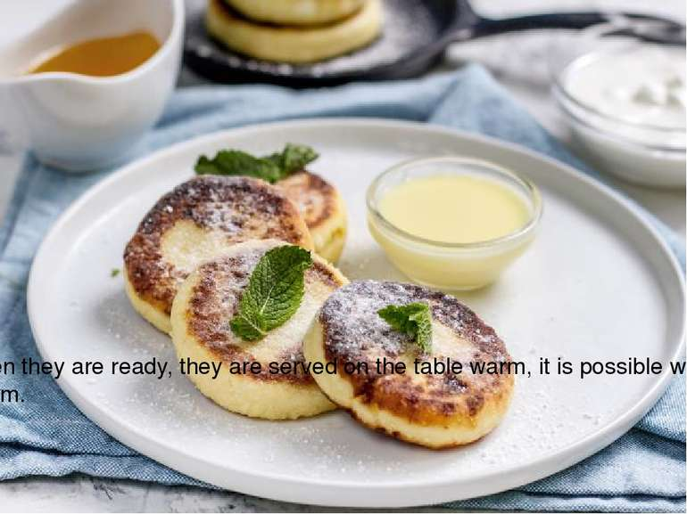 When they are ready, they are served on the table warm, it is possible with s...
