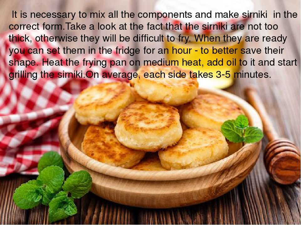 It is necessary to mix all the components and make sirniki in the correct for...