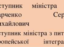 Заступник міністра — Марченко Сергій Михайлович Заступник міністра з питань є...