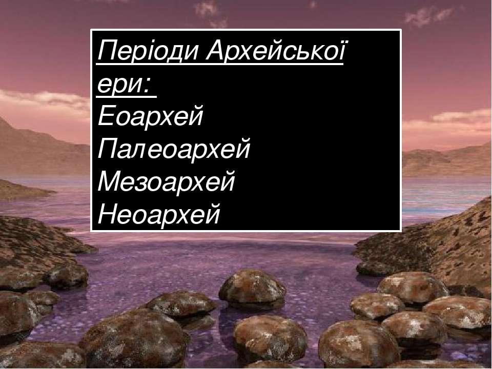 Періоди Архейської ери: Еоархей Палеоархей Мезоархей Неоархей