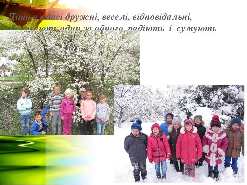 Діти у класі дружні, веселі, відповідальні, вболівають один за одного, радіют...