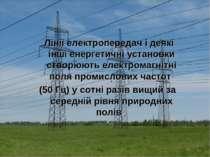 Лінії електропередач і деякі інші енергетичні установки створюють електромаг...