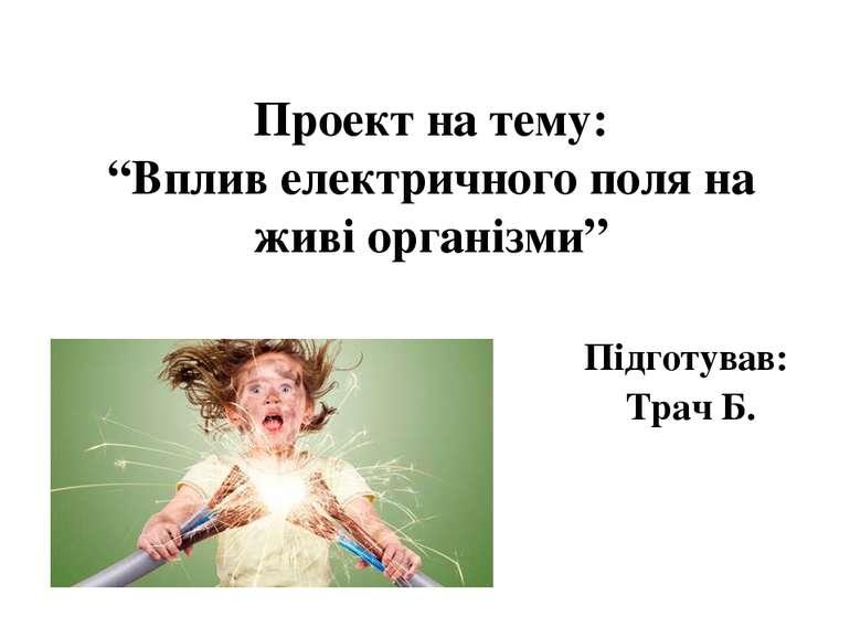 """Проект на тему: """"Вплив електричного поля на живі організми"""" Підготував: Трач Б."""